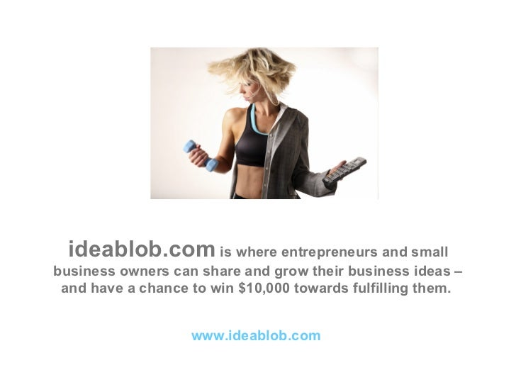 ideablob.com  is where entrepreneurs and small business owners can share and grow their business ideas – and have a chance...