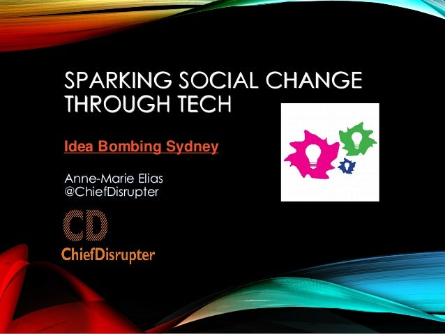 SPARKING SOCIAL CHANGE THROUGH TECH Anne-Marie Elias @ChiefDisrupter Idea Bombing Sydney