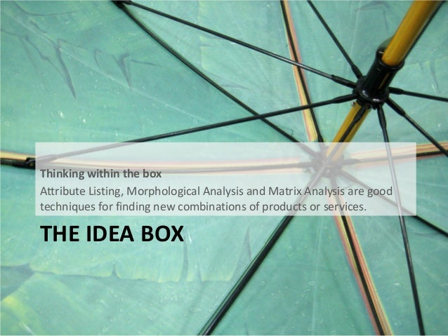 THE IDEA BOX Thinking within the box Attribute Listing, Morphological Analysis and Matrix Analysis are good techniques for...