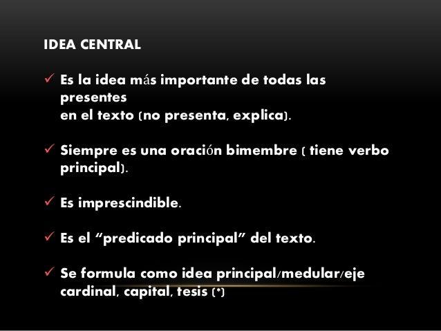 IDEA CENTRAL  Es la idea más importante de todas las presentes en el texto (no presenta, explica).  Siempre es una oraci...