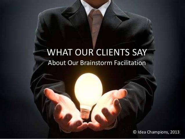 WHAT OUR CLIENTS SAYAbout Our Brainstorm Facilitation                            © Idea Champions, 2013