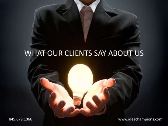 WHAT OUR CLIENTS SAY ABOUT US845.679.1066                 www.ideachampions.com