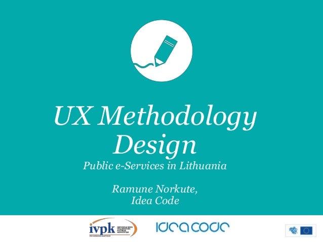 UX Methodology Design Public e-Services in Lithuania  Ramune Norkute, Idea Code