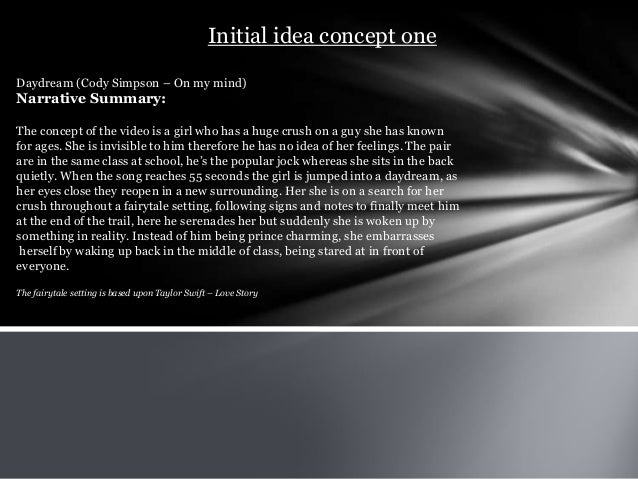 Initial idea concept one Daydream (Cody Simpson – On my mind) Narrative Summary: The concept of the video is a girl who ha...