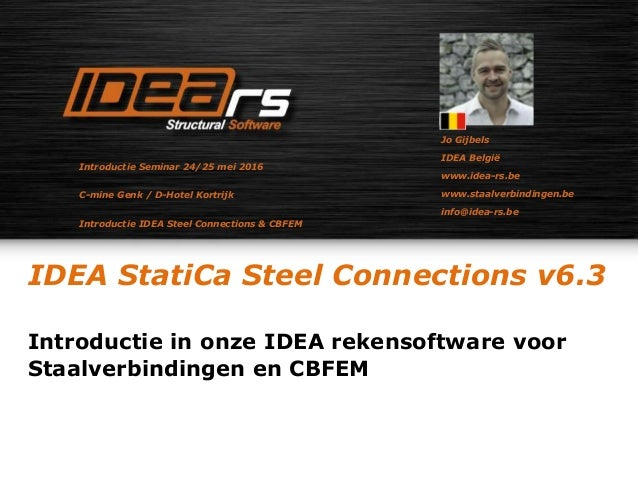 IDEA StatiCa Steel Connections v6.3 Introductie in onze IDEA rekensoftware voor Staalverbindingen en CBFEM Jo Gijbels IDEA...