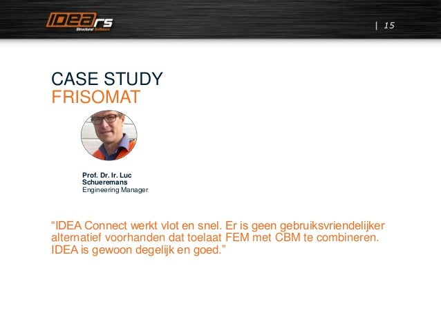 "15 CASE STUDY FRISOMAT Prof. Dr. Ir. Luc Schueremans Engineering Manager ""IDEA Connect werkt vlot en snel. Er is geen gebr..."