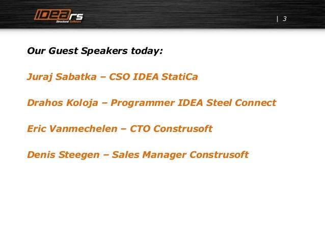 3 Our Guest Speakers today: Juraj Sabatka – CSO IDEA StatiCa Drahos Koloja – Programmer IDEA Steel Connect Eric Vanmechele...