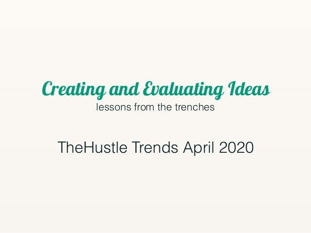 Creating and Evaluating Ideas lessons from the trenches TheHustle Trends April 2020