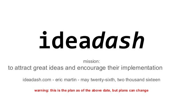 mission: to attract great ideas and encourage their implementation ideadash.com - eric martin - may twenty-sixth, two thou...