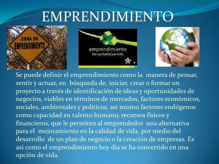 EMPRENDIMIENTO<br />Se puede definir el emprendimiento como la manera de pensar, sentir y actuar, en búsqueda de, inicia...