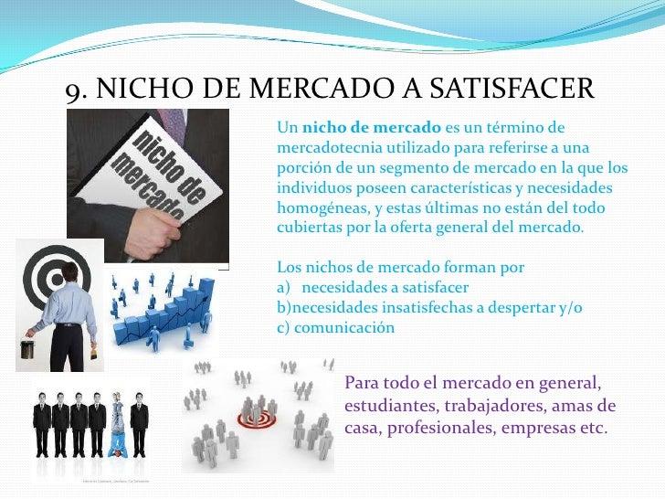 9. NICHO DE MERCADO A SATISFACER<br />Un nicho de mercado es un término de mercadotecnia utilizado para referirse a una po...
