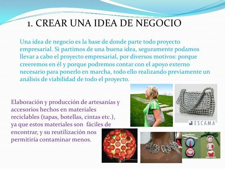 1. CREAR UNA IDEA DE NEGOCIO<br />Una idea de negocio es la base de donde parte todo proyecto empresarial. Si partimos de ...