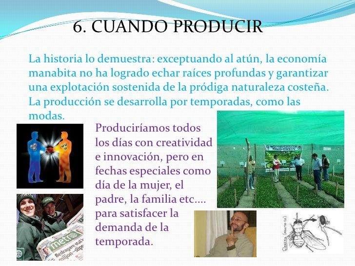 6. CUANDO PRODUCIR<br />La historia lo demuestra: exceptuando al atún, la economía manabita no ha logrado echar raíces pro...