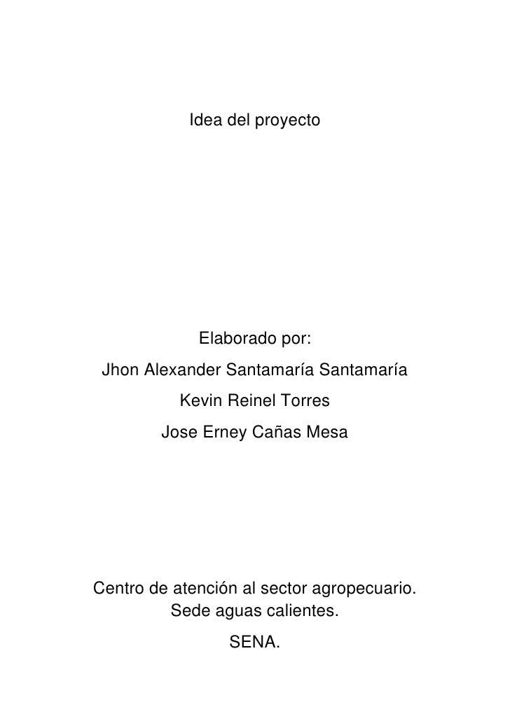 Idea del proyecto<br />Elaborado por:<br />Jhon Alexander Santamaría Santamaría<br />Kevin Reinel Torres<br />Jose Erney C...