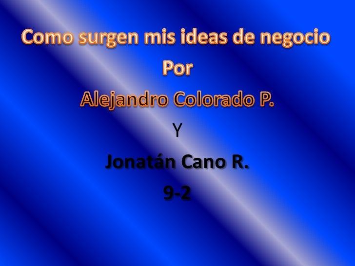 Como surgen mis ideas de negocio <br />Por  <br />Alejandro Colorado P.<br />Y <br />Jonatán Cano R. <br />9-2<br />