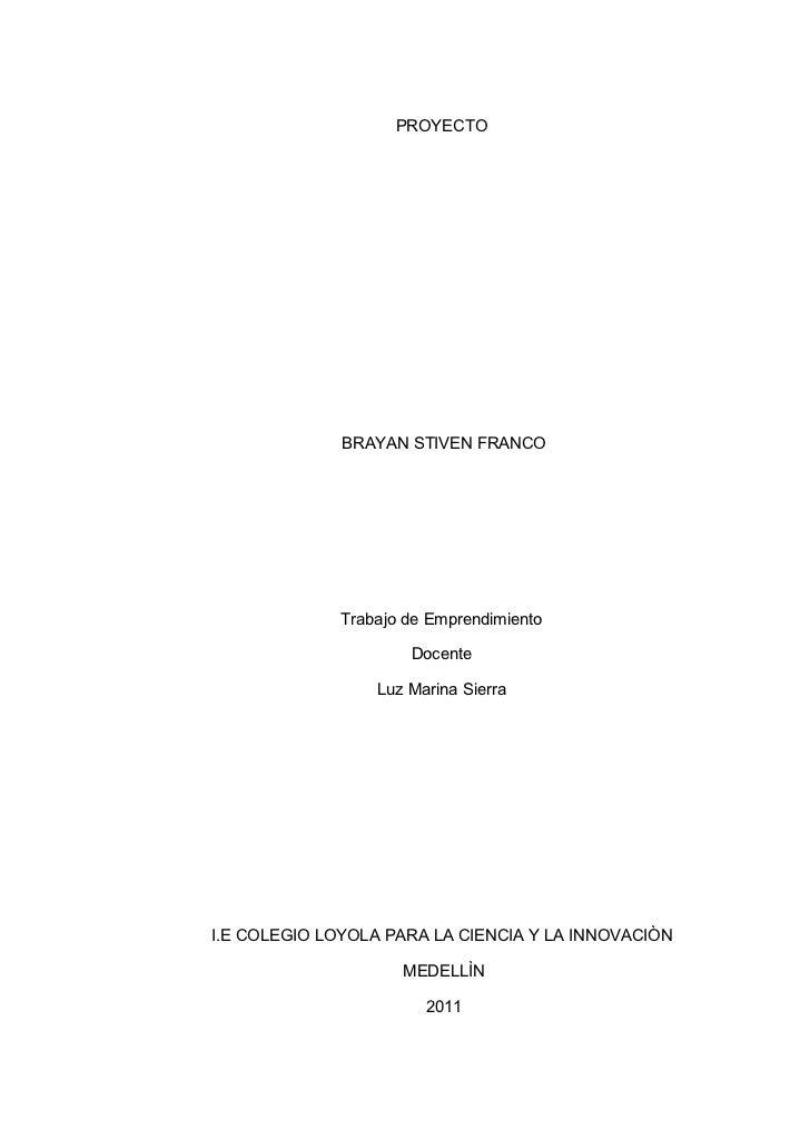 PROYECTO              BRAYAN STIVEN FRANCO              Trabajo de Emprendimiento                      Docente            ...