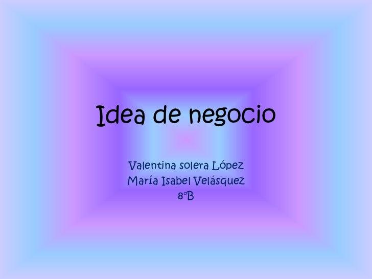 Idea de negocio  Valentina solera López  María Isabel Velásquez           8°B