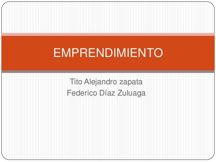 EMPRENDIMIENTO  Tito Alejandro zapata Federico Díaz Zuluaga