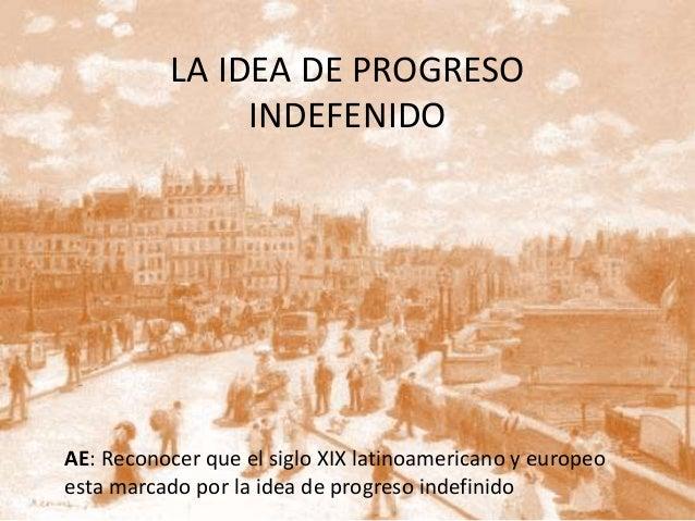 LA IDEA DE PROGRESO INDEFENIDO AE: Reconocer que el siglo XIX latinoamericano y europeo esta marcado por la idea de progre...