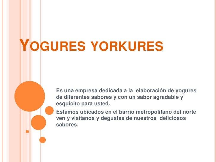 Yogures yorkures<br />Es una empresa dedicada a la  elaboración de yogures de diferentes sabores y con un sabor agradable ...