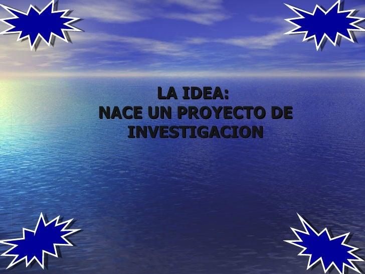 LA IDEA:NACE UN PROYECTO DE   INVESTIGACION