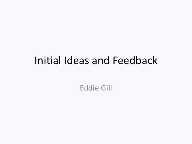 Initial Ideas and Feedback Eddie Gill