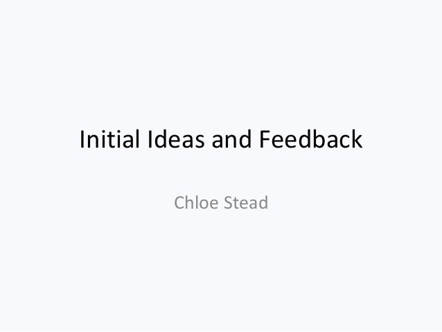 Initial Ideas and Feedback Chloe Stead