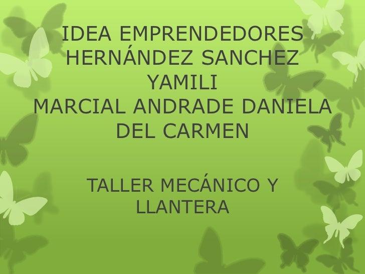 IDEA EMPRENDEDORES   HERNÁNDEZ SANCHEZ         YAMILIMARCIAL ANDRADE DANIELA       DEL CARMEN    TALLER MECÁNICO Y        ...