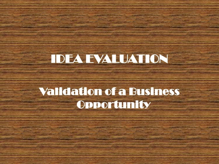 IDEA EVALUATIONValidation of a Business      Opportunity