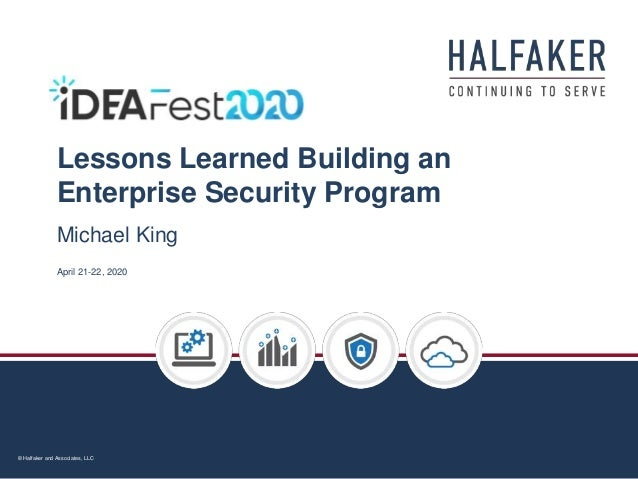 © Halfaker and Associates, LLC Lessons Learned Building an Enterprise Security Program April 21-22, 2020 Michael King
