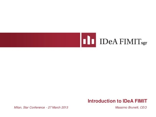 Introduction to IDeA FIMITMilan, Star Conference - 27 March 2013 Massimo Brunelli, CEO