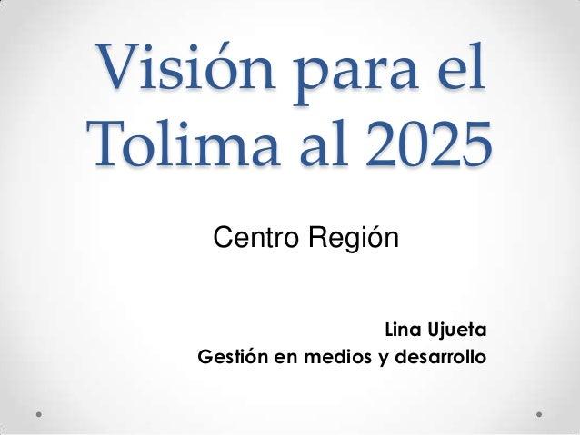 Visión para elTolima al 2025    Centro Región                      Lina Ujueta   Gestión en medios y desarrollo