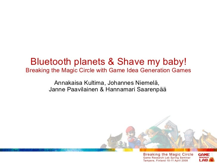 Bluetooth planets & Shave my baby! Breaking the Magic Circle with Game Idea Generation Games Annakaisa Kultima, Johannes N...