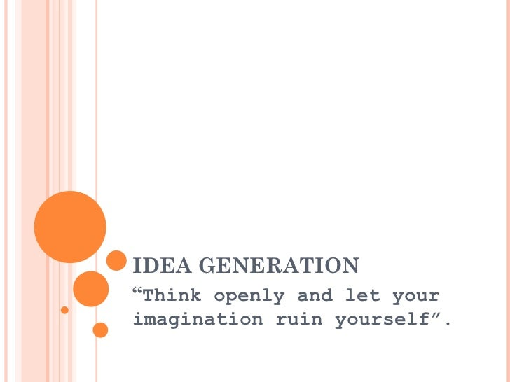 "IDEA GENERATION "" Think openly and let your imagination ruin yourself""."