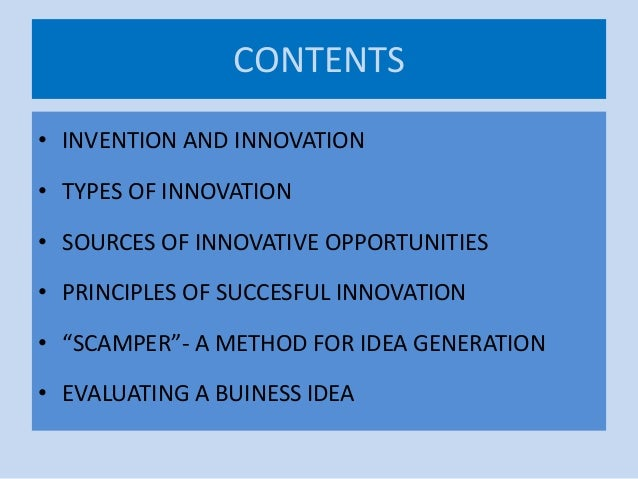 CONTENTS • INVENTION AND INNOVATION • TYPES OF INNOVATION • SOURCES OF INNOVATIVE OPPORTUNITIES • PRINCIPLES OF SUCCESFUL ...
