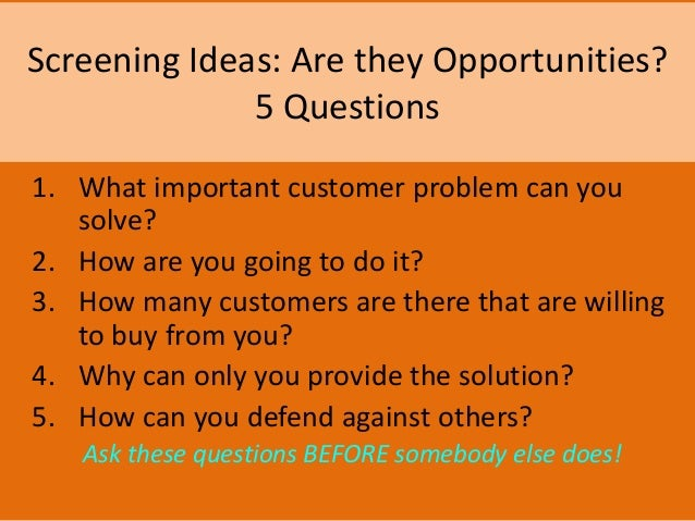 Screening Ideas: Are they Opportunities? 5 Questions 1. What important customer problem can you solve? 2. How are you goin...