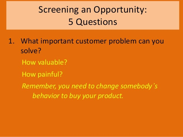 Screening an Opportunity: 5 Questions 1. What important customer problem can you solve? How valuable? How painful? Remembe...