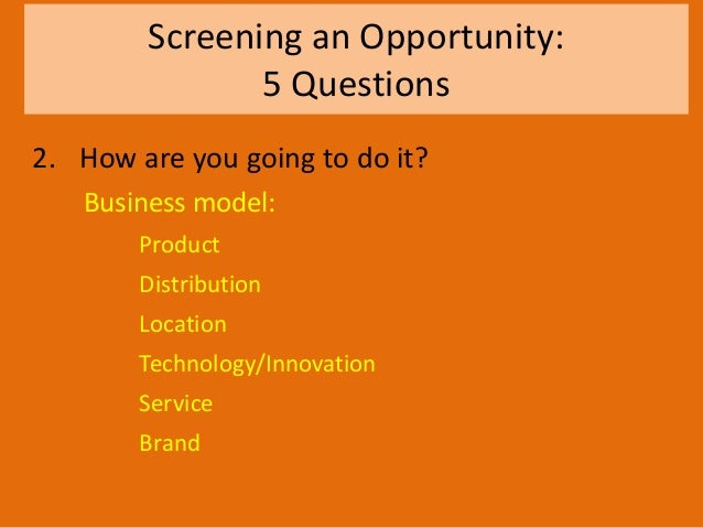 Screening an Opportunity: 5 Questions 2. How are you going to do it? Business model: Product Distribution Location Technol...