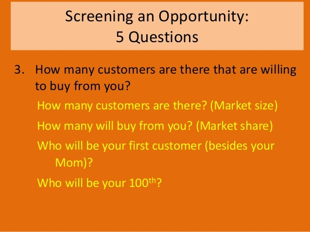 Screening an Opportunity: 5 Questions 3. How many customers are there that are willing to buy from you? How many customers...