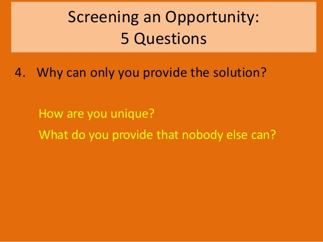 Screening an Opportunity: 5 Questions 4. Why can only you provide the solution? How are you unique? What do you provide th...