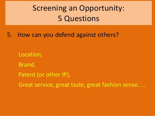 Screening an Opportunity: 5 Questions 5. How can you defend against others? Location, Brand, Patent (or other IP), Great s...
