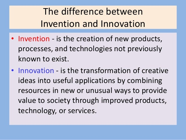 The difference between Invention and Innovation • Invention - is the creation of new products, processes, and technologies...