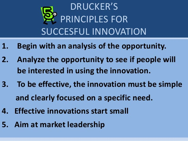 DRUCKER'S PRINCIPLES FOR SUCCESFUL INNOVATION 1. Begin with an analysis of the opportunity. 2. Analyze the opportunity to ...