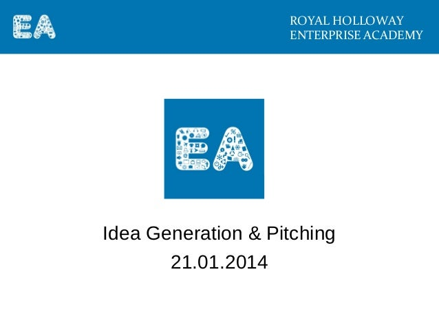 ROYAL HOLLOWAY ENTERPRISE ACADEMY  Idea Generation & Pitching 21.01.2014