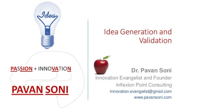 Idea Generation and Validation Dr. Pavan Soni Innovation Evangelist and Founder Inflexion Point Consulting Innovation.evan...