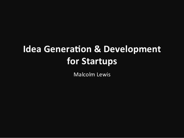 Idea  Genera)on  &  Development   for  Startups   Malcolm  Lewis