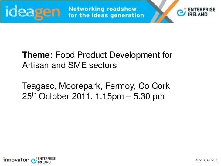 Theme: Food Product Development forArtisan and SME sectorsTeagasc, Moorepark, Fermoy, Co Cork25th October 2011, 1.15pm – 5...
