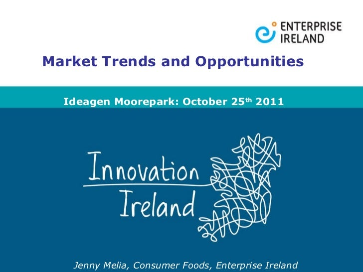 Jenny Melia, Consumer Foods, Enterprise Ireland Market Trends and Opportunities Ideagen Moorepark: October 25 th  2011