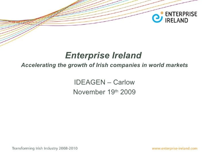Enterprise Ireland   Accelerating the growth of Irish companies in world markets IDEAGEN – Carlow November 19 th  2009