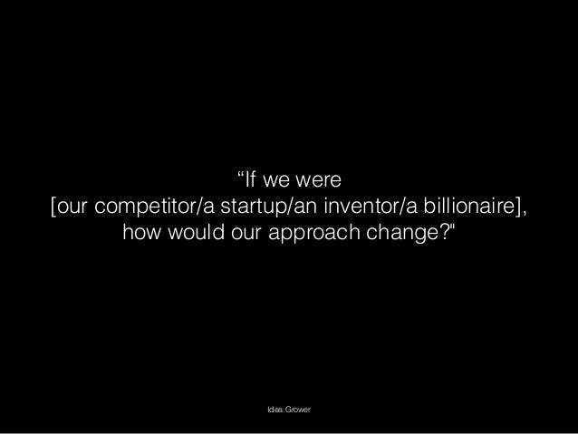 """""""If we were [our competitor/a startup/an inventor/a billionaire], how would our approach change?"""" Idea Grower"""